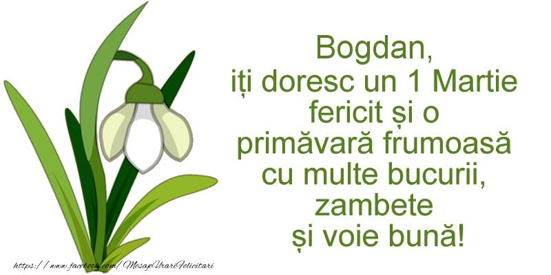 Felicitari de Martisor   Bogdan, iti doresc un 1 Martie fericit si o primavara frumoasa cu multe bucurii, zambete si voie buna!