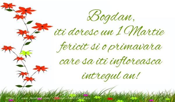 Felicitari de Martisor   Bogdan iti doresc un 1 Martie  fericit si o primavara care sa iti infloreasca intregul an!