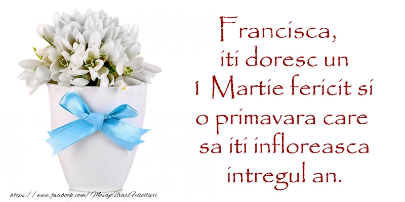 Felicitari de Martisor   Francisca iti doresc un 1 Martie fericit si o primavara care sa iti infloreasca intregul an.