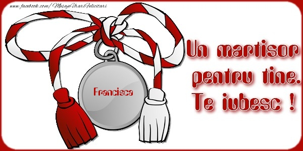 Felicitari de Martisor | Un martisor pentru tine Francisca. Te iubesc !