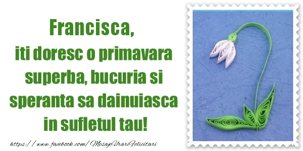 Felicitari de Martisor | Francisca iti doresc o primavara superba, bucuria si  speranta sa dainuiasca in sufletul tau!