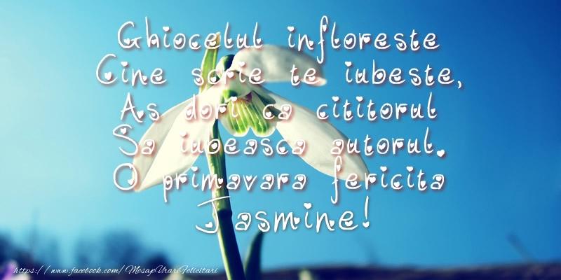 Felicitari de Martisor   Ghiocelul infloreste, Cine scrie te iubeste, As dori ca cititorul Sa iubeasca autorul. O primavara fericita Jasmine!