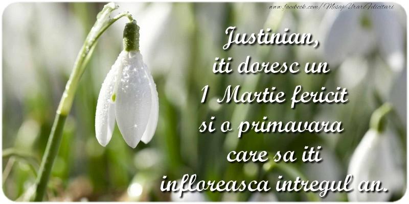 Felicitari de Martisor   Justinian, iti doresc un 1 Martie fericit si o primavara care sa iti infloreasca intregul an.