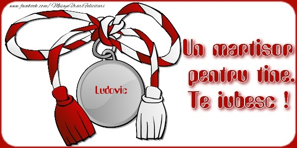 Felicitari de Martisor | Un martisor pentru tine Ludovic. Te iubesc !