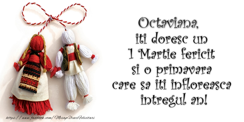 Felicitari de Martisor   Octaviana iti doresc un 1 Martie  fericit si o primavara care sa iti infloreasca intregul an!