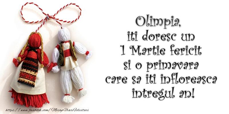 Felicitari de Martisor   Olimpia iti doresc un 1 Martie  fericit si o primavara care sa iti infloreasca intregul an!