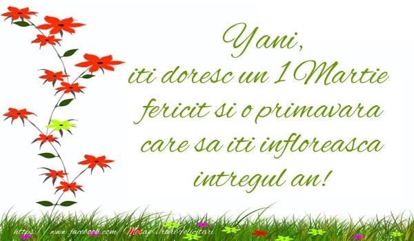 Felicitari de Martisor   Yani iti doresc un 1 Martie  fericit si o primavara care sa iti infloreasca intregul an!