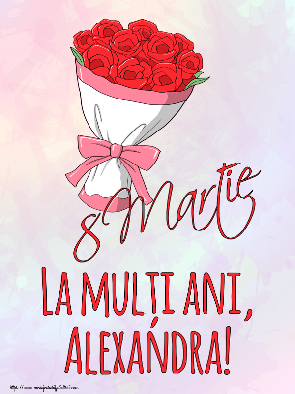 Felicitari 8 Martie Ziua Femeii   8 Martie La mulți ani, Alexandra!