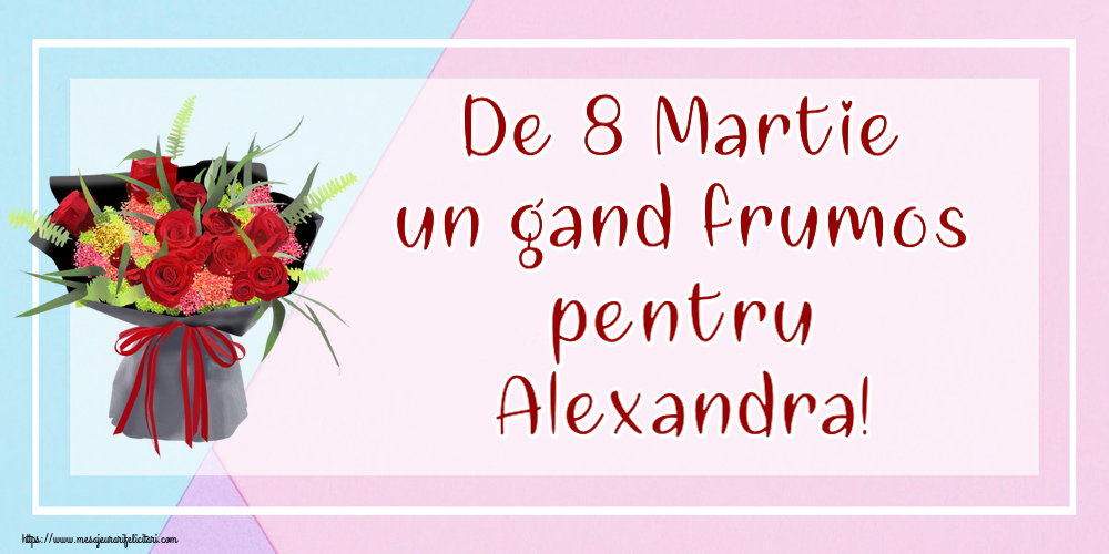 Felicitari 8 Martie Ziua Femeii   De 8 Martie un gand frumos pentru Alexandra!