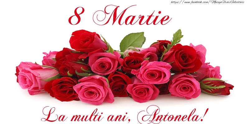 Felicitari 8 Martie Ziua Femeii | Felicitare cu trandafiri de 8 Martie La multi ani, Antonela!