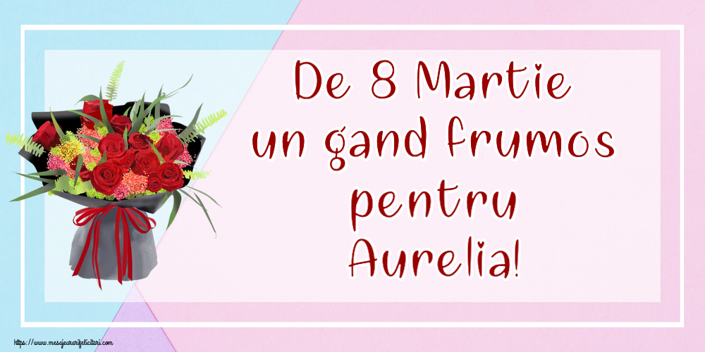 Felicitari 8 Martie Ziua Femeii | De 8 Martie un gand frumos pentru Aurelia!