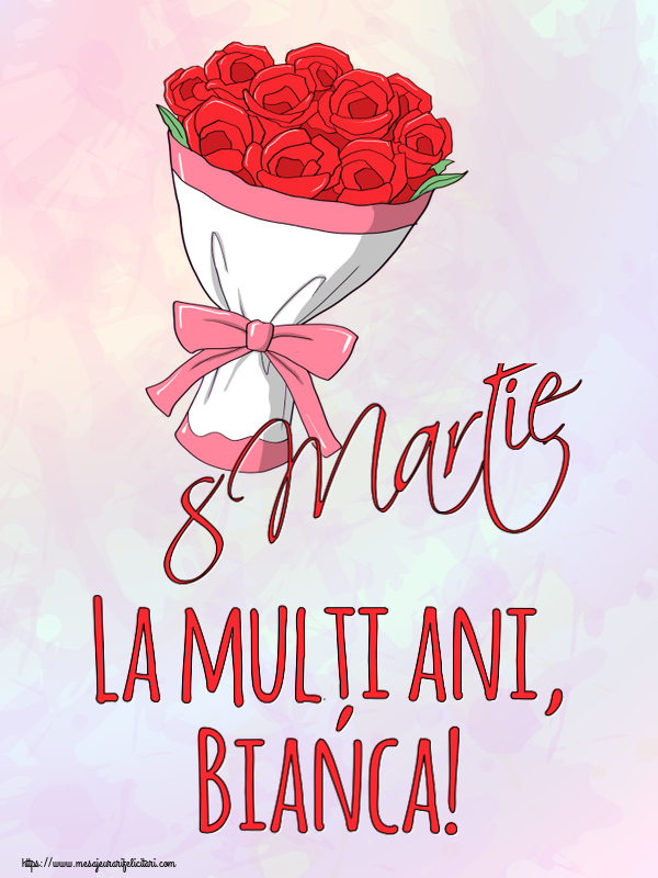 Felicitari 8 Martie Ziua Femeii | 8 Martie La mulți ani, Bianca!