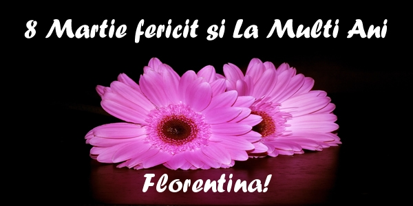 Felicitari 8 Martie Ziua Femeii   8 Martie fericit si La Multi Ani Florentina