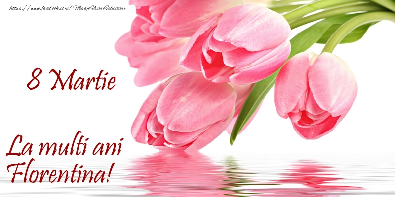 Felicitari 8 Martie Ziua Femeii   La multi ani Florentina! de 8 Martie