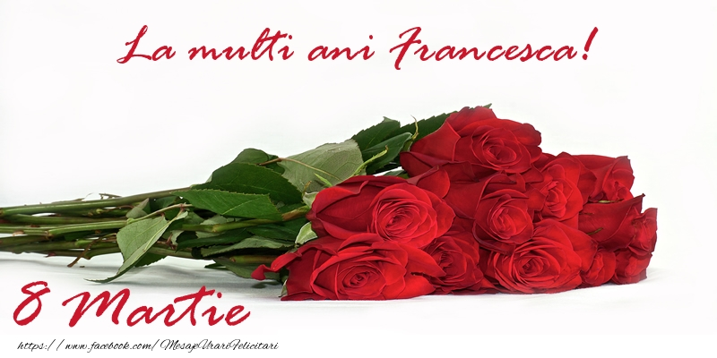 Felicitari 8 Martie Ziua Femeii   La multi ani Francesca! 8 Martie
