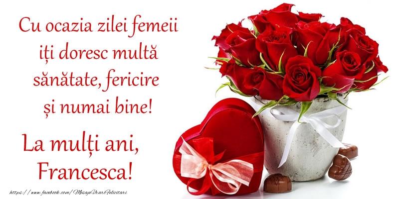 Felicitari 8 Martie Ziua Femeii   Cu ocazia zilei femeii iți doresc multă sănătate, fericire și numai bine! La mulți ani, Francesca!