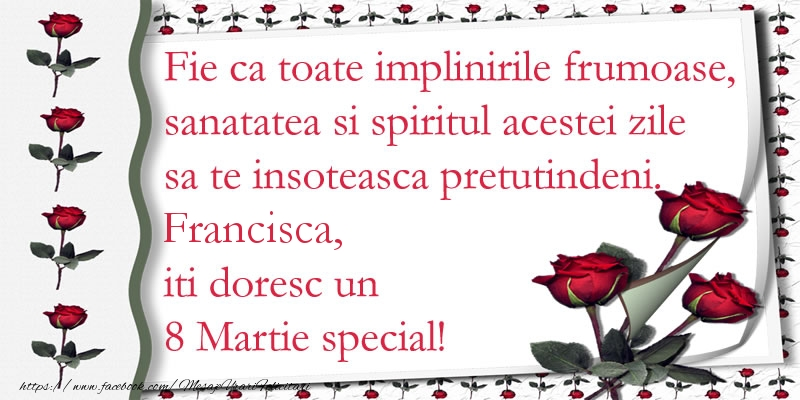 Felicitari 8 Martie Ziua Femeii   Fie ca toate implinirile frumoase, sanatatea si spiritul acestei zile sa te insoteasca pretutindeni. Francisca iti doresc un  8 Martie special!