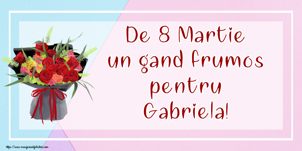 Felicitari 8 Martie Ziua Femeii   De 8 Martie un gand frumos pentru Gabriela!