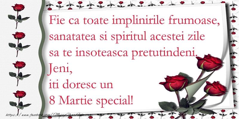 Felicitari 8 Martie Ziua Femeii   Fie ca toate implinirile frumoase, sanatatea si spiritul acestei zile sa te insoteasca pretutindeni. Jeni iti doresc un  8 Martie special!