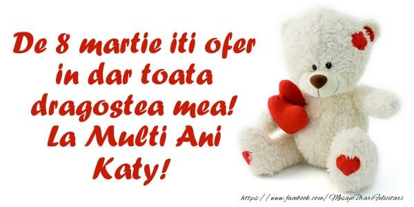 Felicitari 8 Martie Ziua Femeii   De 8 martie iti ofer in dar toata dragostea mea! La Multi Ani Katy!