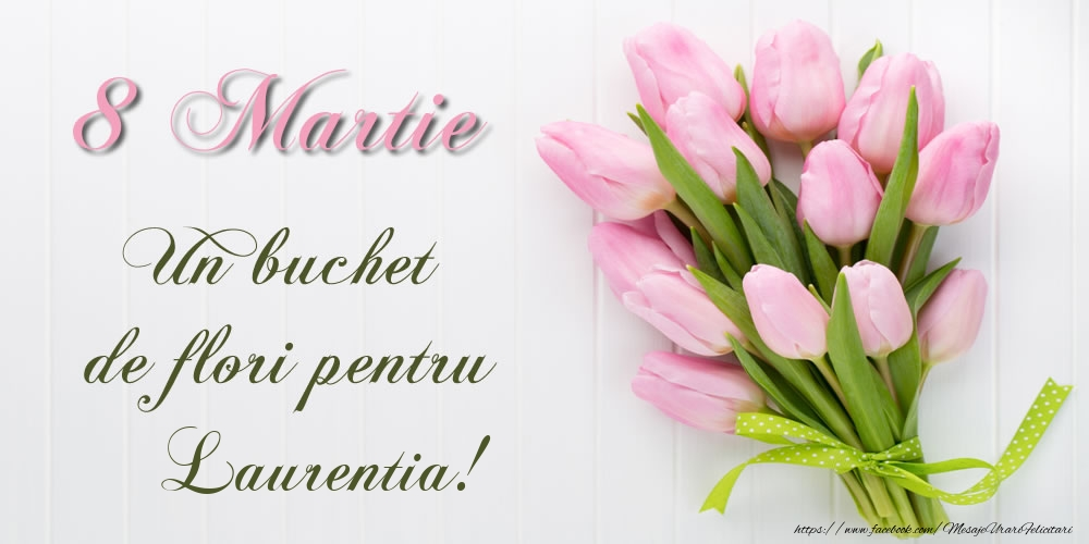 Felicitari 8 Martie Ziua Femeii   8 Martie Un buchet de flori pentru Laurentia!