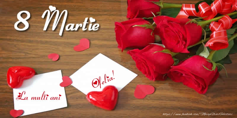 Felicitari 8 Martie Ziua Femeii | 8 Martie La multi ani Ofelia!