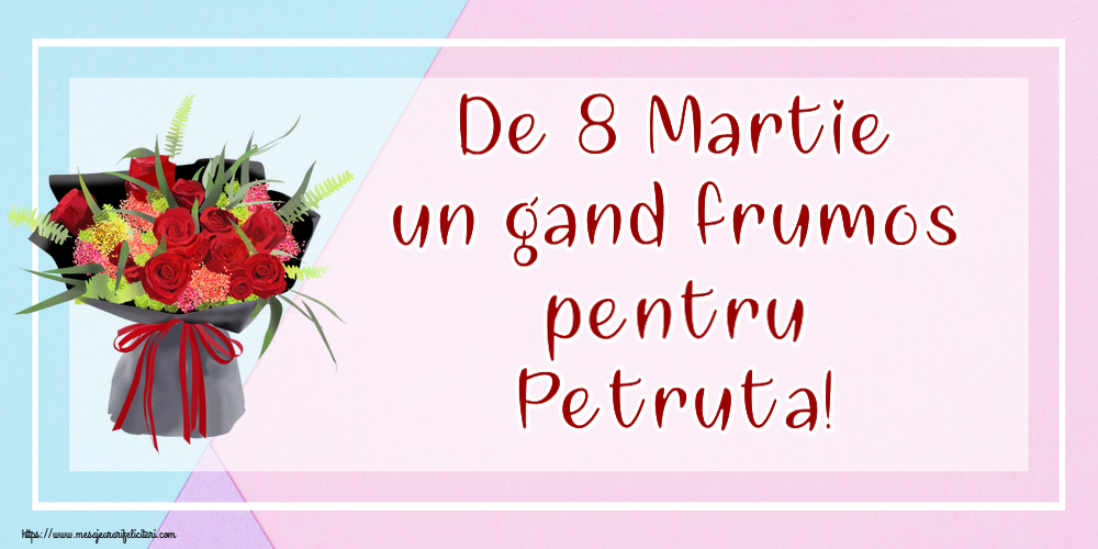 Felicitari 8 Martie Ziua Femeii | De 8 Martie un gand frumos pentru Petruta!