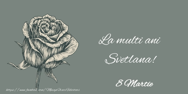 Felicitari 8 Martie Ziua Femeii   La multi ani Svetlana! 8 Martie