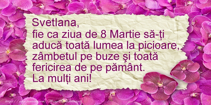 Felicitari 8 Martie Ziua Femeii   Svetlana fie ca ziua de 8 Martie sa-ti  aduca ... La multi ani!