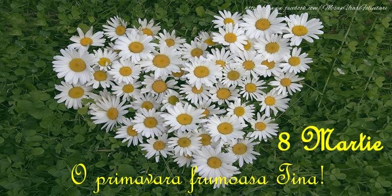 Felicitari 8 Martie Ziua Femeii   O primavara frumoasa Tina! 8 Martie