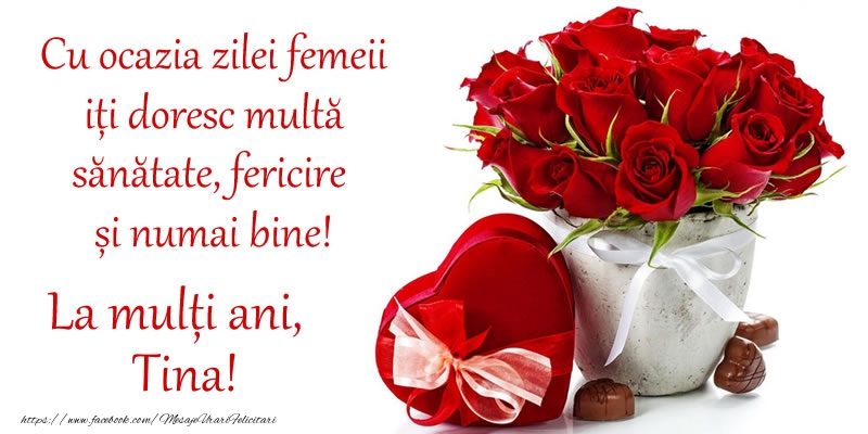Felicitari 8 Martie Ziua Femeii   Cu ocazia zilei femeii iți doresc multă sănătate, fericire și numai bine! La mulți ani, Tina!