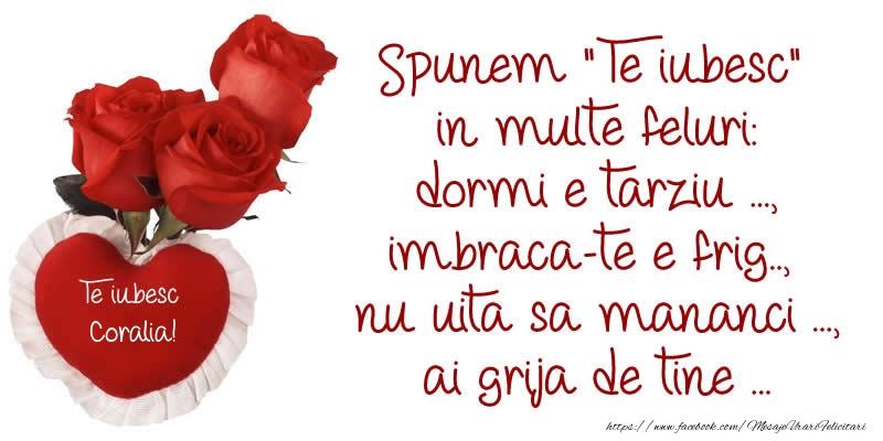 Felicitari de dragoste   Spunem Te iubesc in multe feluri: dormi e tarziu ..., imbraca-te e frig..,  nu uita sa mananci ..., ai grija de tine ... Te Iubesc Coralia!