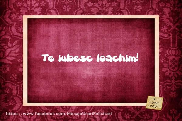Felicitari de dragoste | Te iubesc Ioachim!
