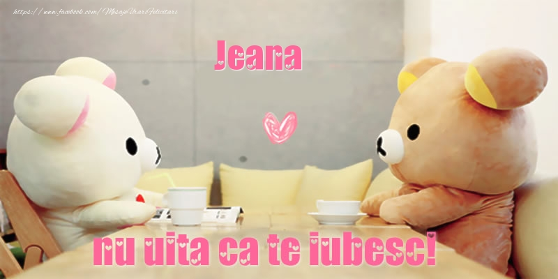 Felicitari de dragoste   Jeana, nu uita ca te iubesc!