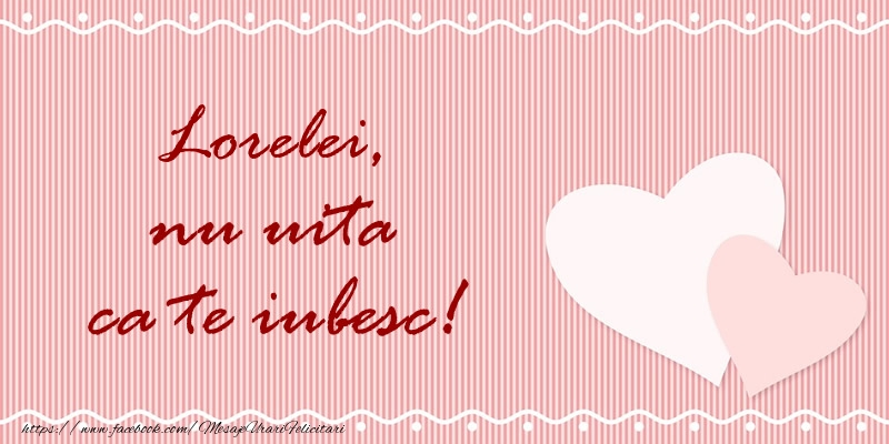Felicitari de dragoste | Lorelei nu uita ca te iubesc!
