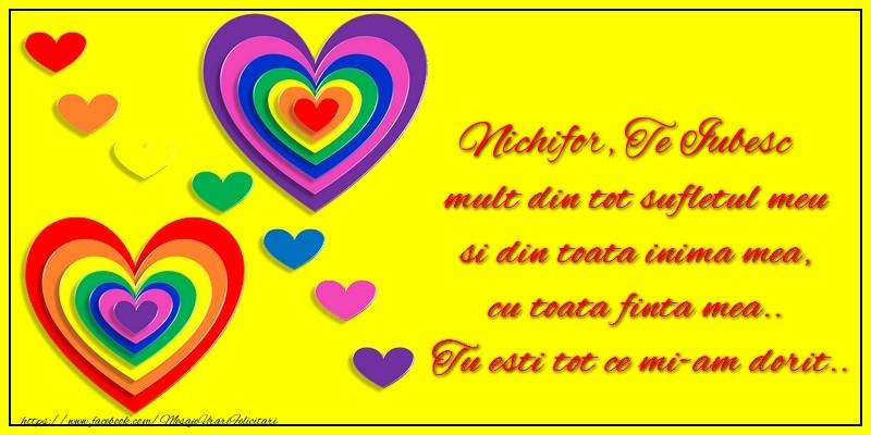 Felicitari de dragoste   Nichifor te iubesc mult din tot sufletul meu si din toata inima mea, cu toata finta mea.. Tu esti tot ce mi-am dorit...