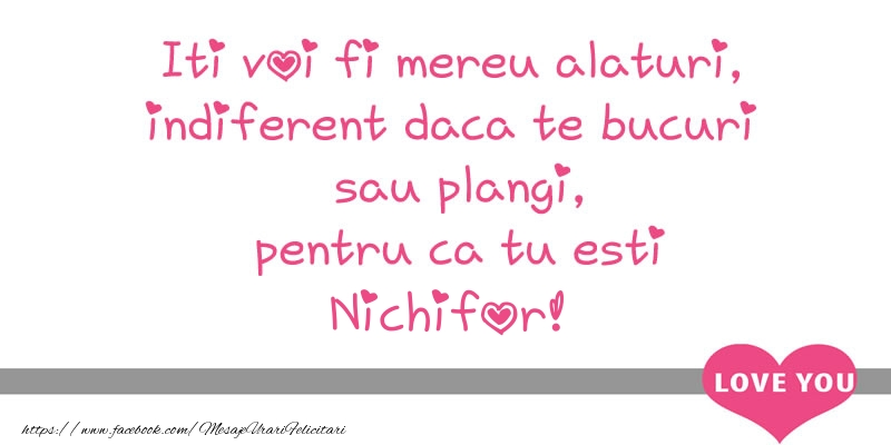 Felicitari de dragoste   Iti voi fi mereu alaturi, indiferent daca te bucuri  sau plangi, pentru ca tu esti Nichifor!
