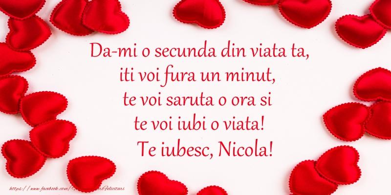Felicitari de dragoste   Da-mi o secunda din viata ta, iti voi fura un minut, te voi saruta o ora si te voi iubi o viata! Te iubesc, Nicola!