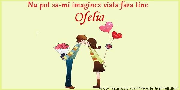 Felicitari de dragoste   Nu pot sa-mi imaginez viata fara tine Ofelia