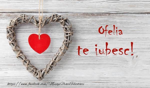 Felicitari de dragoste | Ofelia, Te iubesc