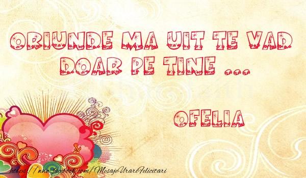 Felicitari de dragoste | Oriunde ma uit te vad  doar pe tine Ofelia!