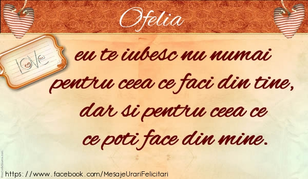 Felicitari de dragoste | Ofelia eu te iubesc nu numai pentru ceea ce faci din tine, dar si pentru ceea ce poti face din mine.