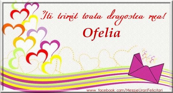 Felicitari de dragoste   Iti trimit toata dragostea mea Ofelia