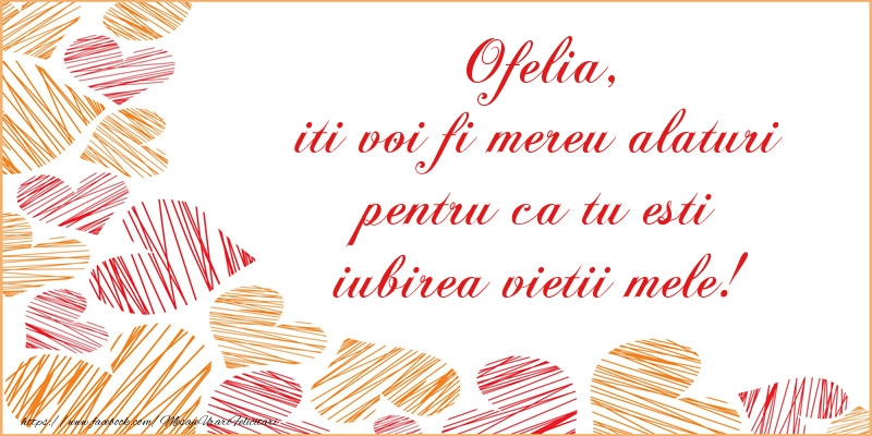 Felicitari de dragoste | Ofelia, iti voi fi mereu alaturi pentru ca tu esti iubirea vietii mele!