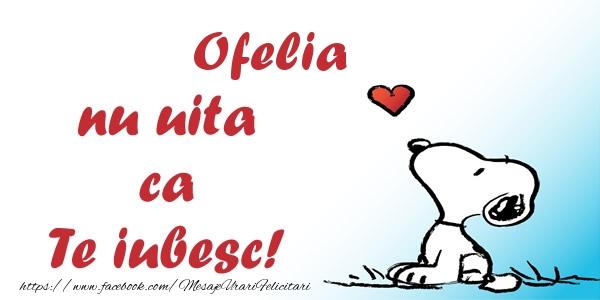 Felicitari de dragoste | Ofelia nu uita ca Te iubesc!