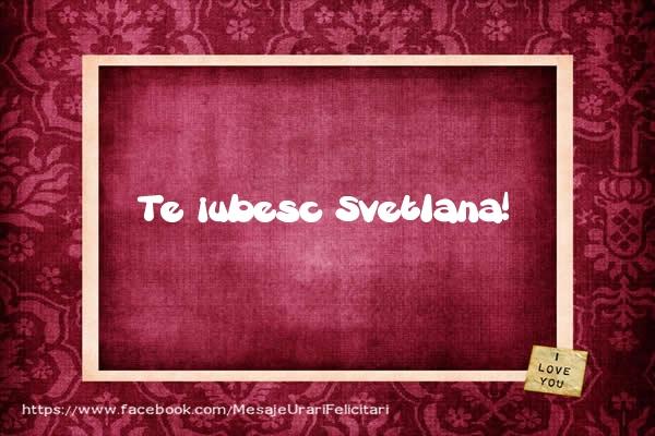 Felicitari de dragoste   Te iubesc Svetlana!
