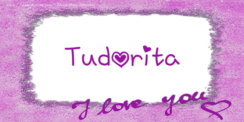 Felicitari de dragoste | Tudorita I love you!