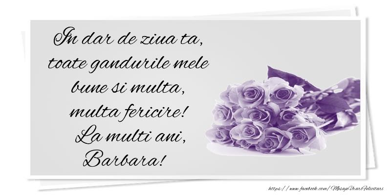 Felicitari de la multi ani   In dar de ziua ta, toate gandurile mele bune si multa, multa fericire! La multi ani, Barbara!