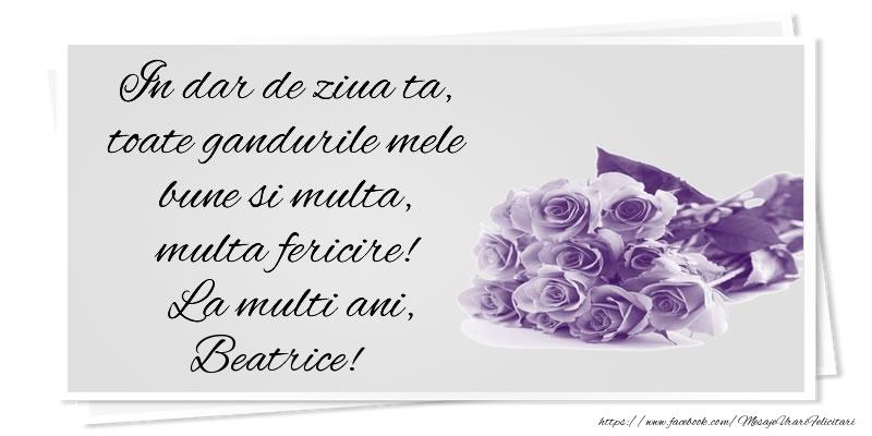 Felicitari de la multi ani   In dar de ziua ta, toate gandurile mele bune si multa, multa fericire! La multi ani, Beatrice!