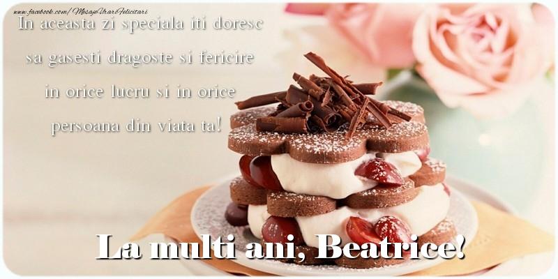 Felicitari de la multi ani   La multi ani, Beatrice. In aceasta zi speciala iti doresc sa gasesti dragoste si fericire in orice lucru si in orice persoana din viata ta!